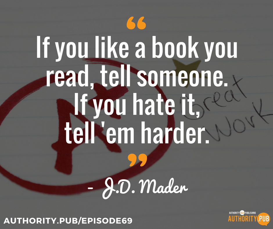 If you like a book you read, tell someone. If you hate it, tell em harder. - J.D. Mader