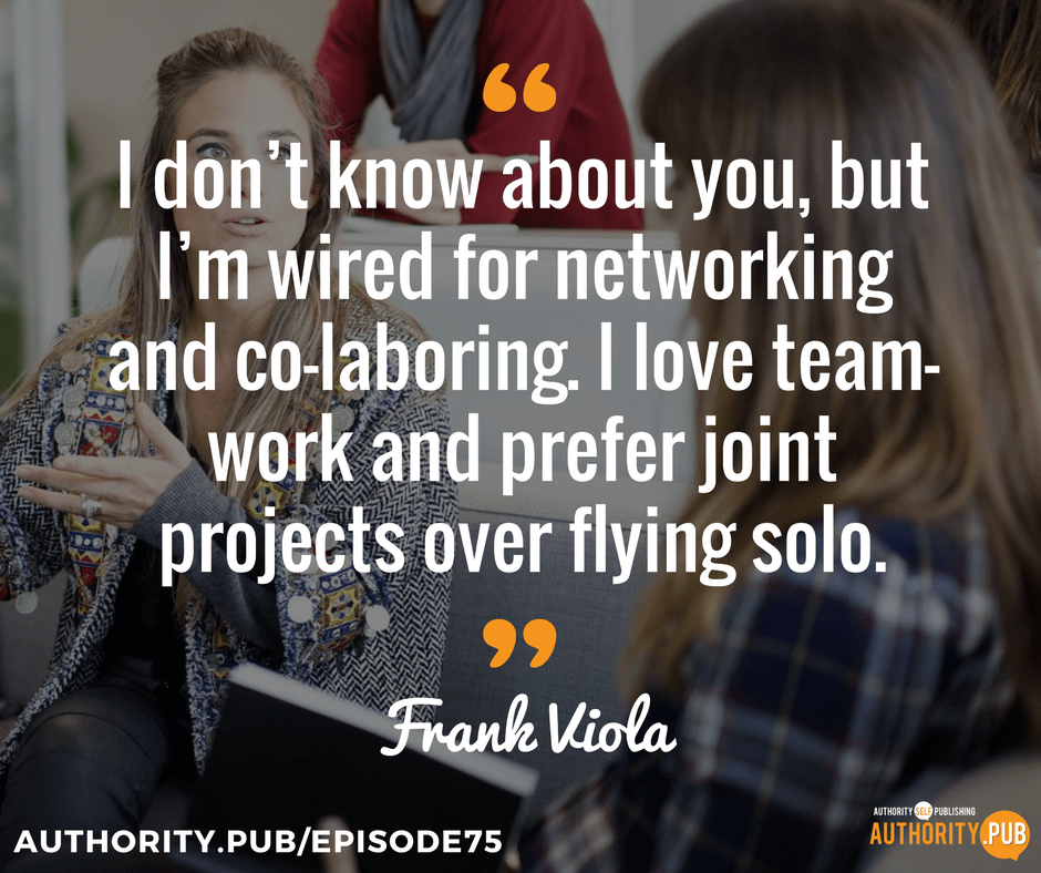 """I don't know about you, but I'm wired for networking and co-laboring. I love team-work and prefer joint projects over flying solo."" - Frank Viola"