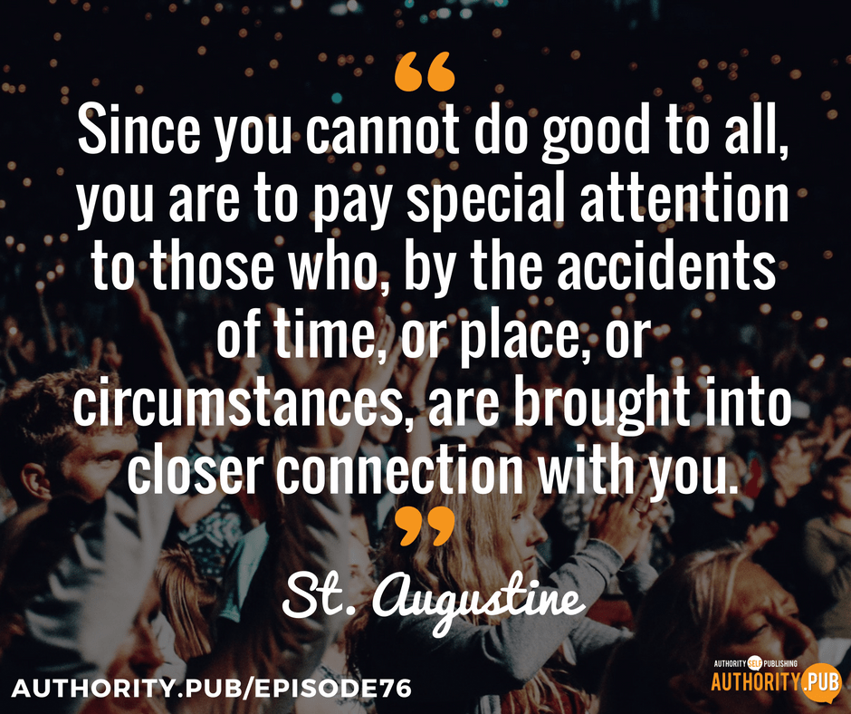 """Since you cannot do good to all, you are to pay special attention to those who, by the accidents of time, or place, or circumstances, are brought into closer connection with you."" - St. Augustine"