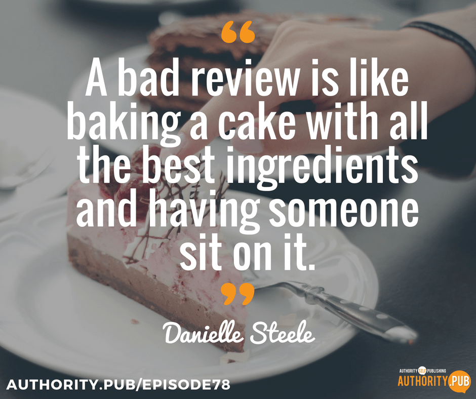 """A bad review is like baking a cake with all the best ingredients and having someone sit on it."" - Danielle Steele"