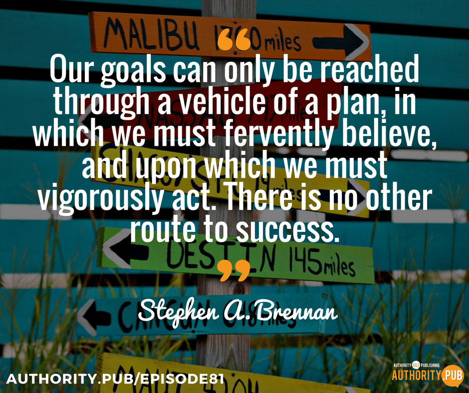 """Our goals can only be reached through a vehicle of a plan, in which we must fervently believe, and upon which we must vigorously act. There is no other route to success."" — Stephen A. Brennan"